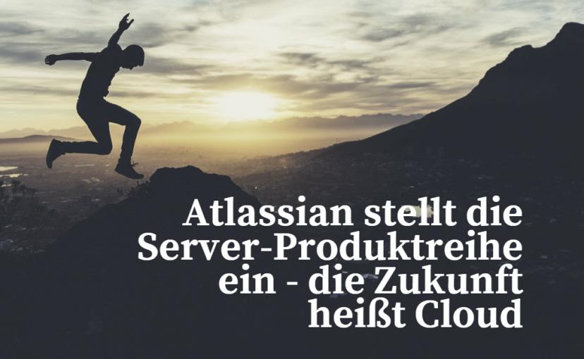 Atlassian stellt die Server-Produktreihe ein - die Zukunft heißt Cloud